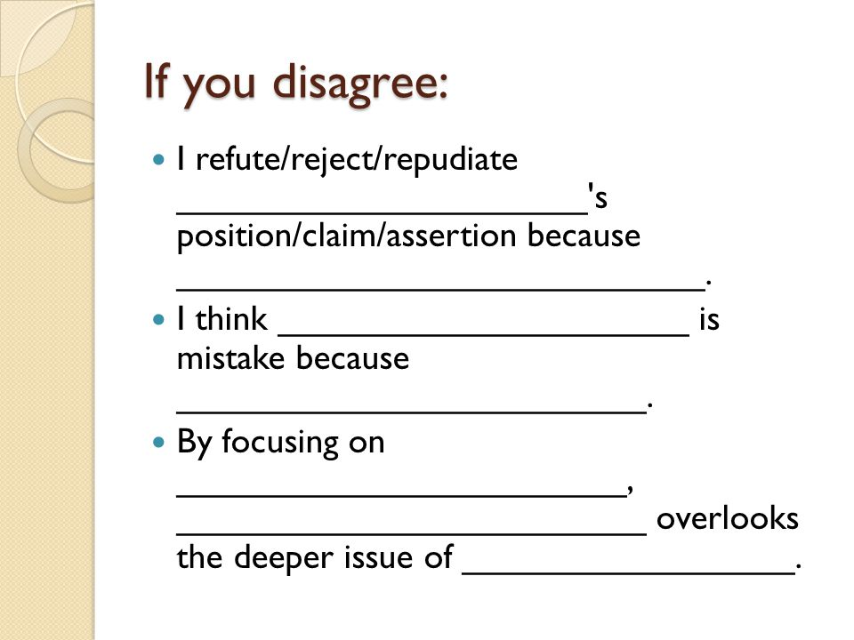 If you disagree: I refute/reject/repudiate _____________________ s position/claim/assertion because ___________________________.