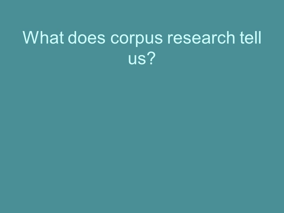 What does corpus research tell us