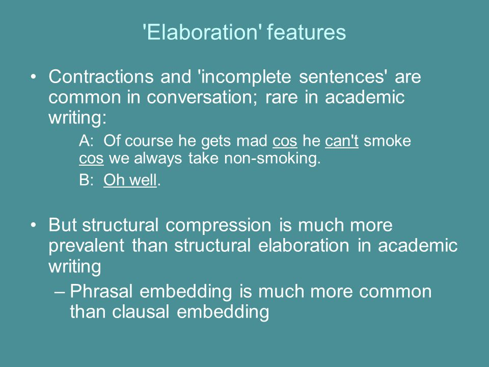Elaboration features Contractions and incomplete sentences are common in conversation; rare in academic writing:
