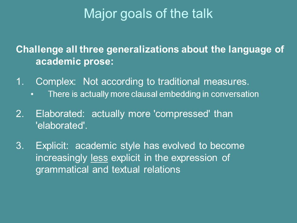 Major goals of the talk Challenge all three generalizations about the language of academic prose: Complex: Not according to traditional measures.