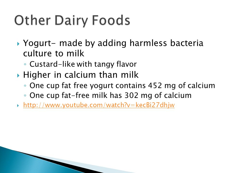 Other Dairy Foods Yogurt- made by adding harmless bacteria culture to milk. Custard-like with tangy flavor.