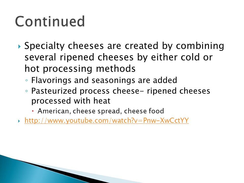 Continued Specialty cheeses are created by combining several ripened cheeses by either cold or hot processing methods.