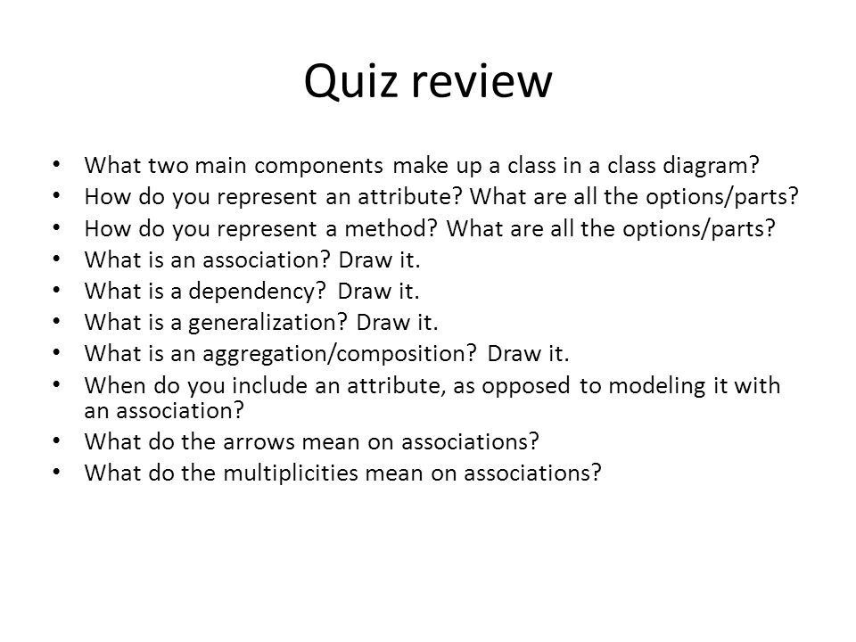 Quiz review What two main components make up a class in a class diagram How do you represent an attribute What are all the options/parts