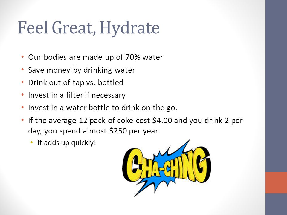 Feel Great, Hydrate Our bodies are made up of 70% water