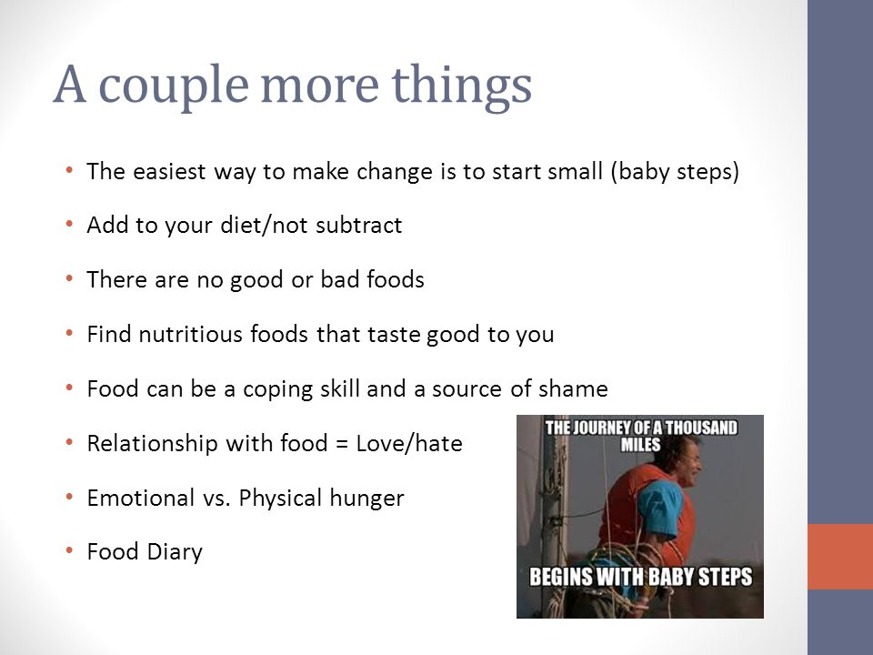 A couple more things The easiest way to make change is to start small (baby steps) Add to your diet/not subtract.