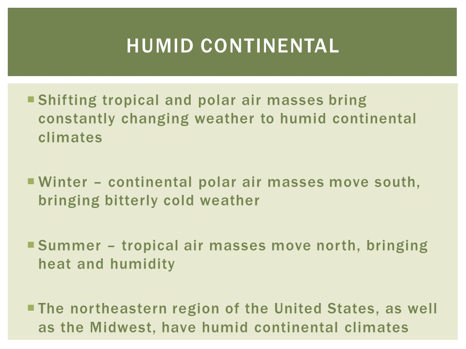 Humid continental Shifting tropical and polar air masses bring constantly changing weather to humid continental climates.
