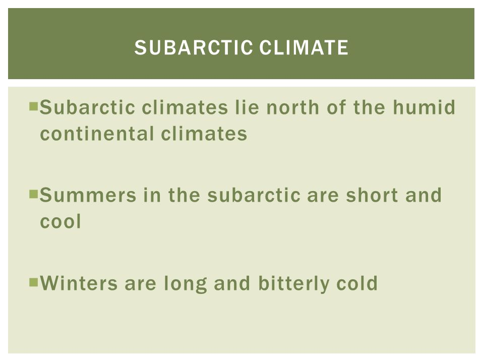 Subarctic climate Subarctic climates lie north of the humid continental climates. Summers in the subarctic are short and cool.