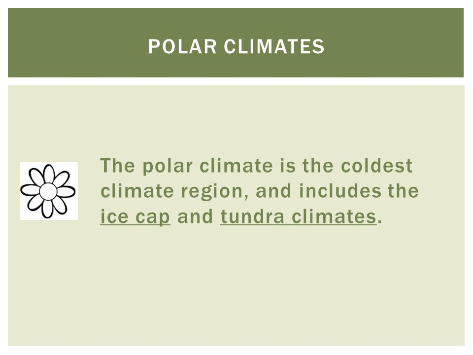 Polar climates The polar climate is the coldest climate region, and includes the ice cap and tundra climates.