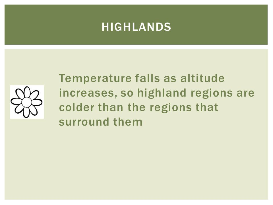 highlands Temperature falls as altitude increases, so highland regions are colder than the regions that surround them.