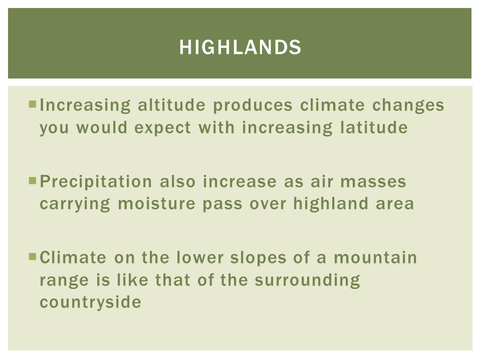 highlands Increasing altitude produces climate changes you would expect with increasing latitude.
