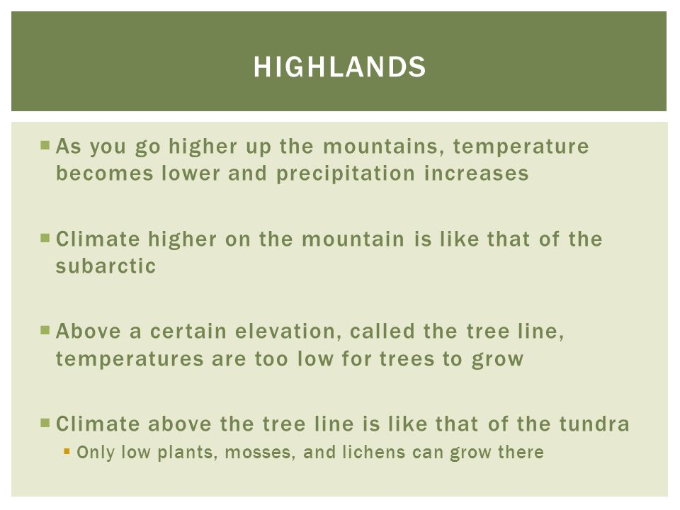highlands As you go higher up the mountains, temperature becomes lower and precipitation increases.