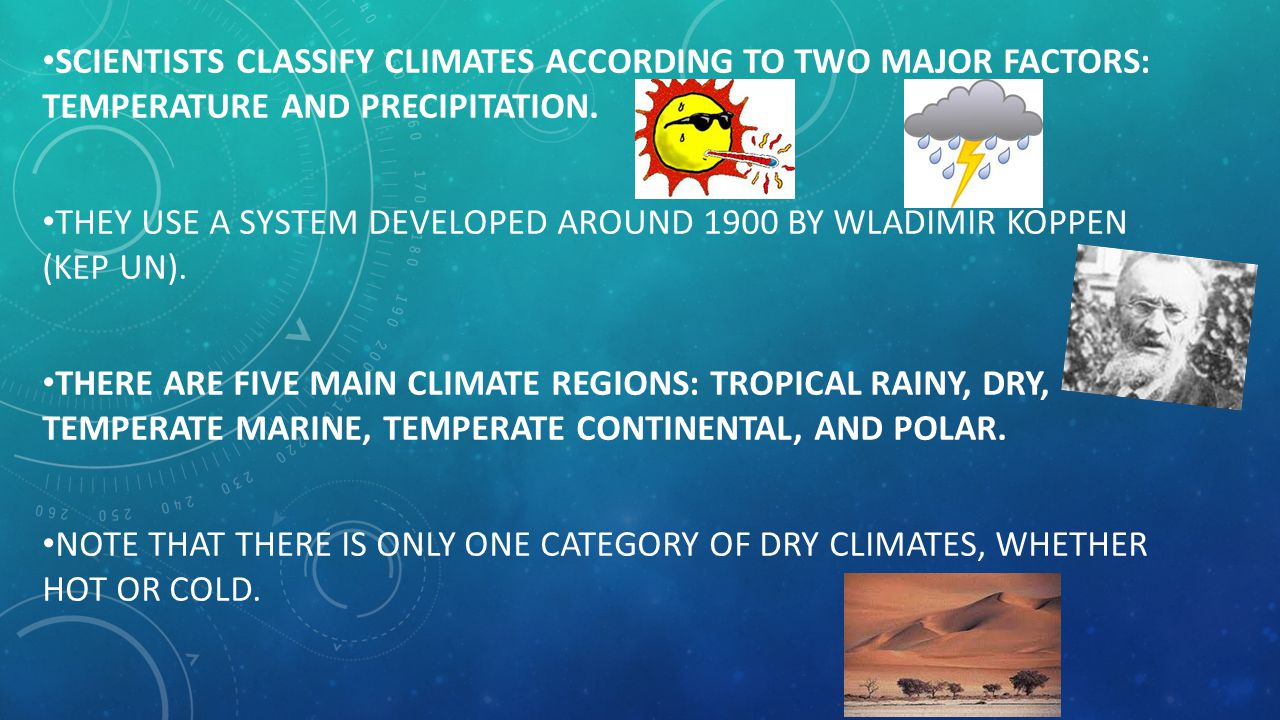 Scientists classify climates according to two major factors: temperature and precipitation.