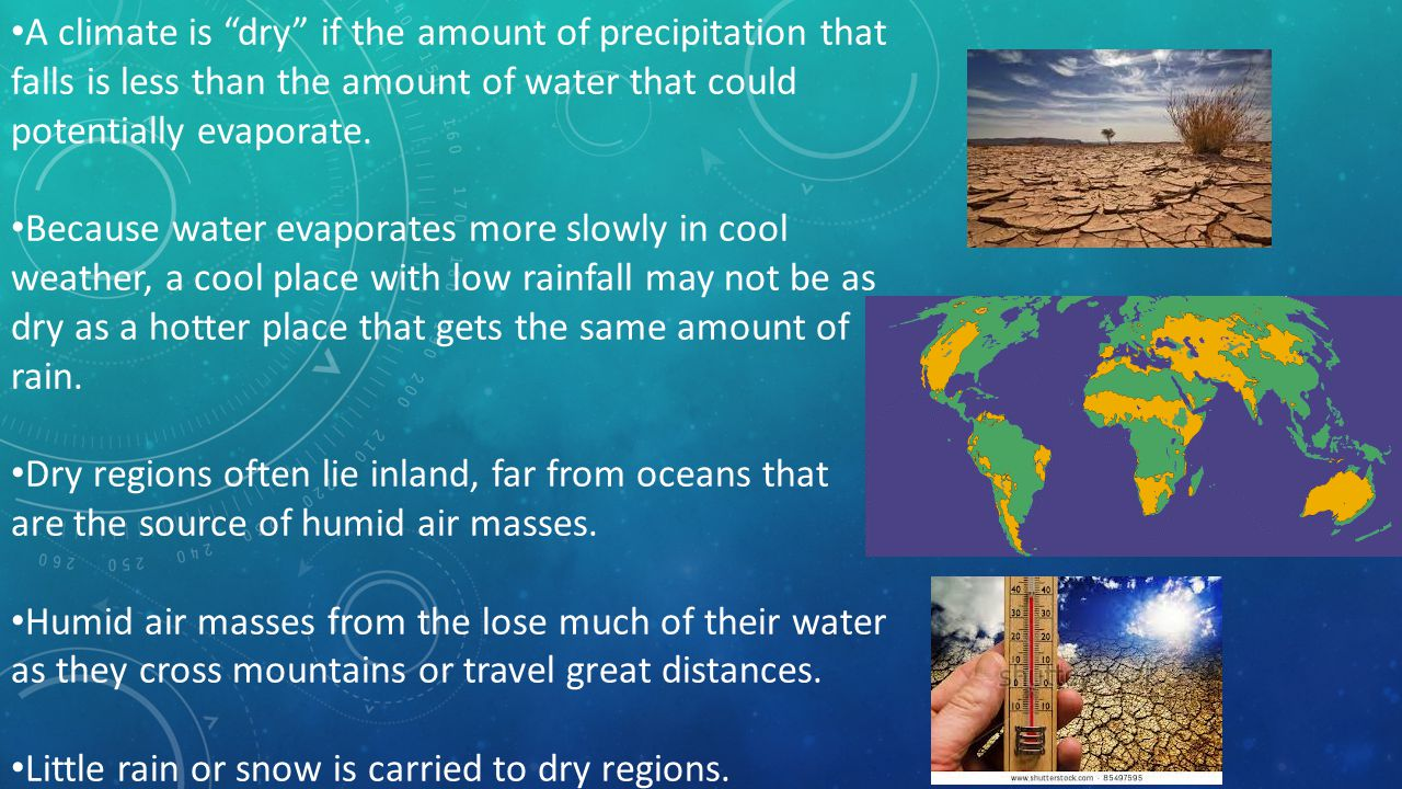 A climate is dry if the amount of precipitation that falls is less than the amount of water that could potentially evaporate.