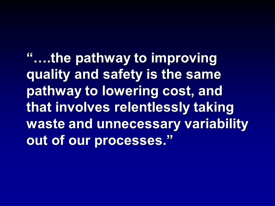 ….the pathway to improving quality and safety is the same pathway to lowering cost, and that involves relentlessly taking waste and unnecessary variability out of our processes.