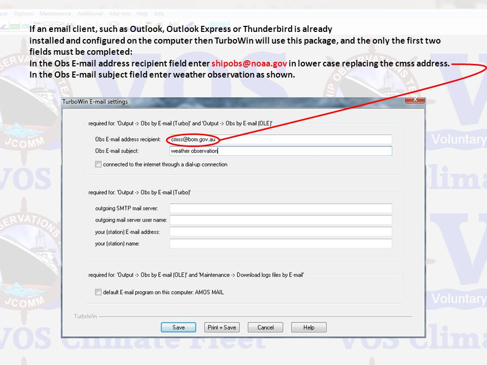 If an email client, such as Outlook, Outlook Express or Thunderbird is already installed and configured on the computer then TurboWin will use this package, and the only the first two fields must be completed: In the Obs E-mail address recipient field enter shipobs@noaa.gov in lower case replacing the cmss address.