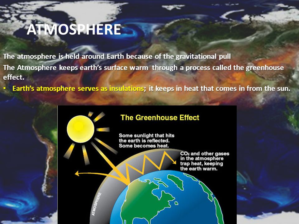 Atmosphere The atmosphere is held around Earth because of the gravitational pull.