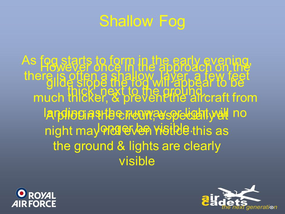 Shallow Fog As fog starts to form in the early evening, there is often a shallow layer, a few feet thick, next to the ground.