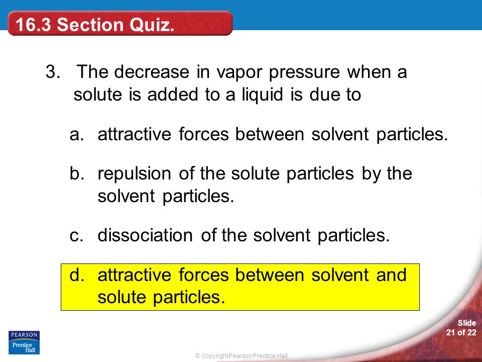 16.3 Section Quiz. 3. The decrease in vapor pressure when a solute is added to a liquid is due to.