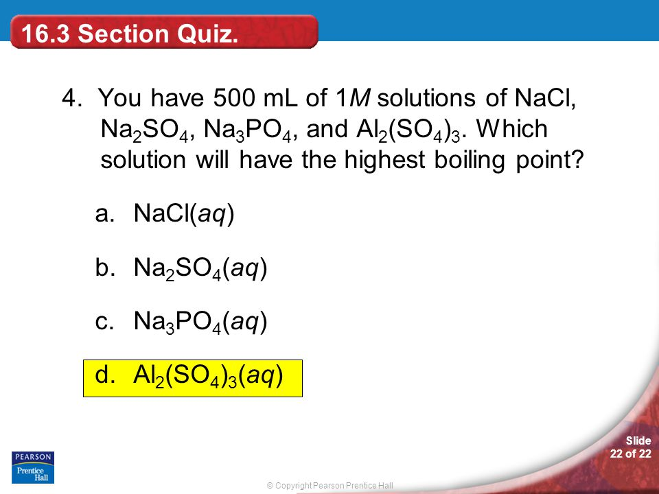 16.3 Section Quiz. 4. You have 500 mL of 1M solutions of NaCl, Na2SO4, Na3PO4, and Al2(SO4)3. Which solution will have the highest boiling point