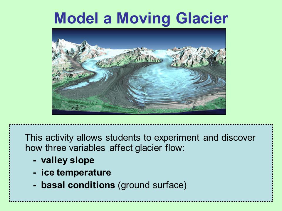 Model a Moving Glacier This activity allows students to experiment and discover how three variables affect glacier flow: