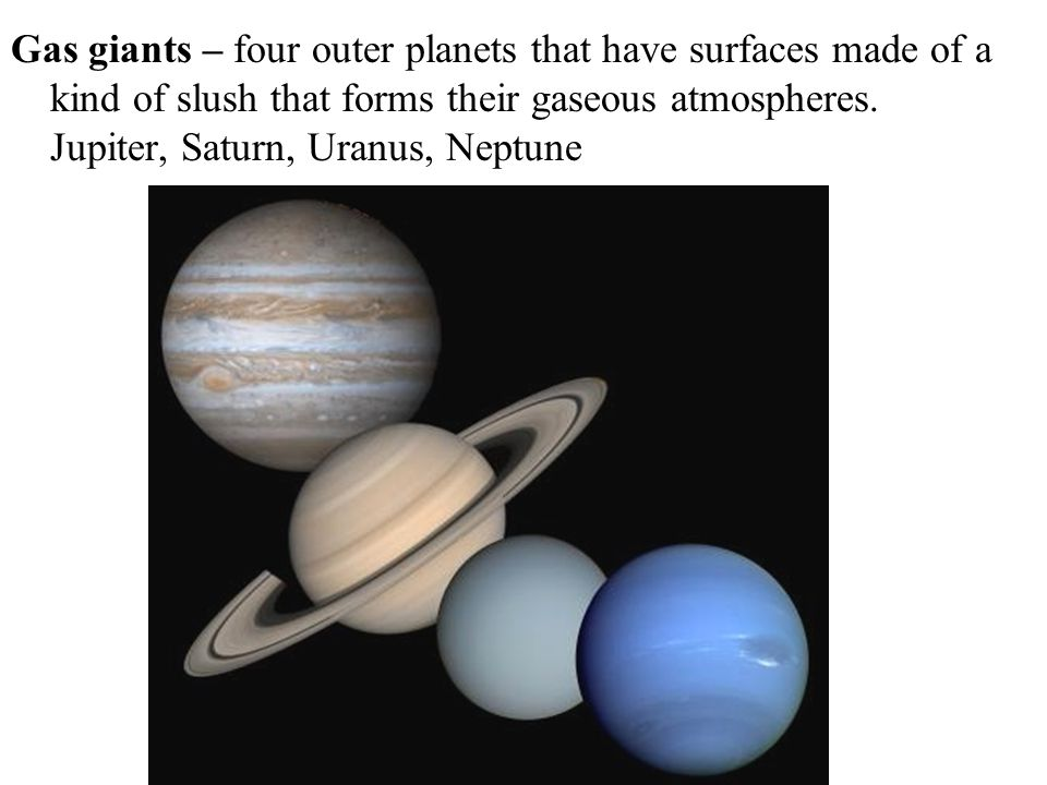 Gas giants – four outer planets that have surfaces made of a kind of slush that forms their gaseous atmospheres.