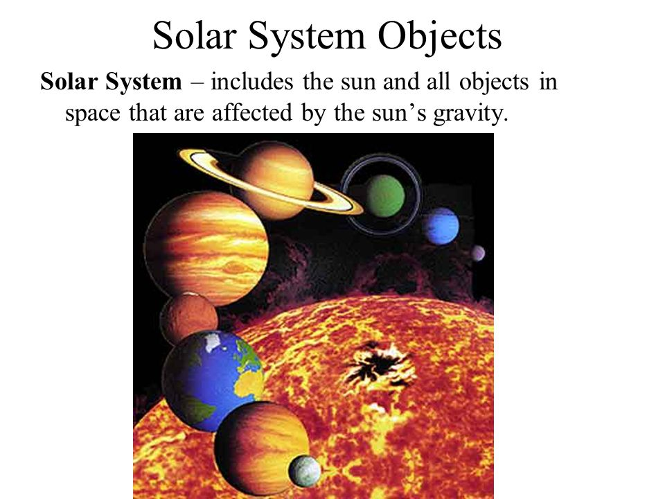 Solar System Objects Solar System – includes the sun and all objects in space that are affected by the sun's gravity.