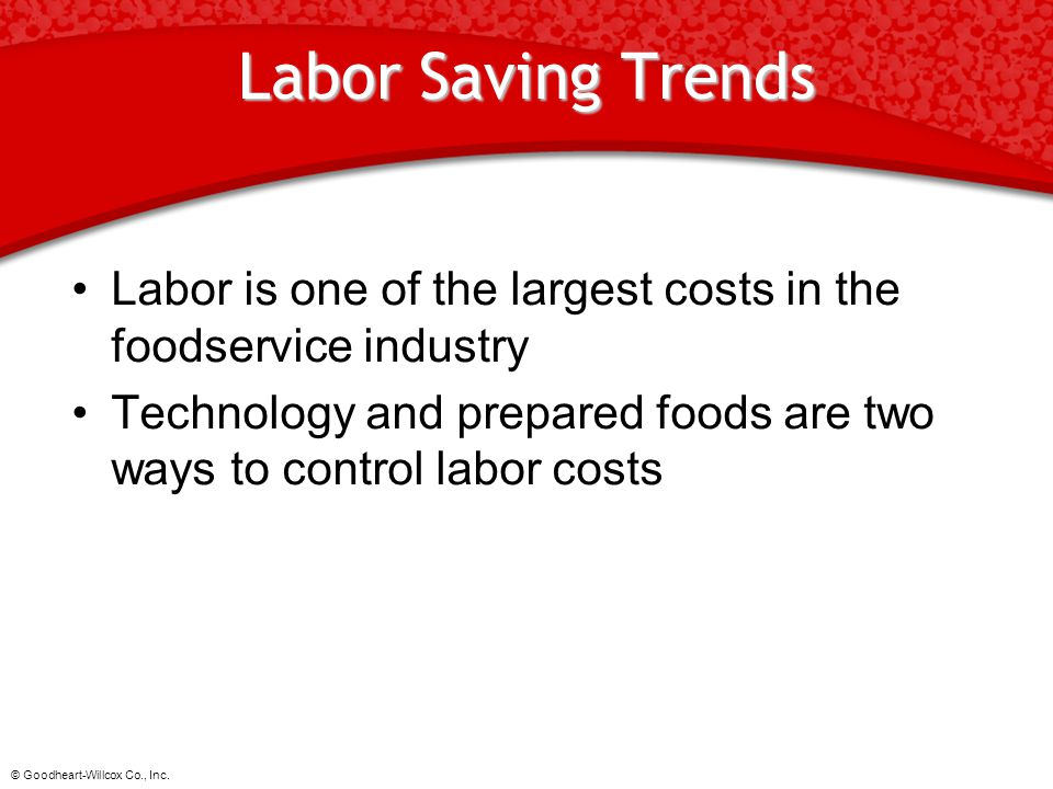 Labor Saving Trends Labor is one of the largest costs in the foodservice industry. Technology and prepared foods are two ways to control labor costs.