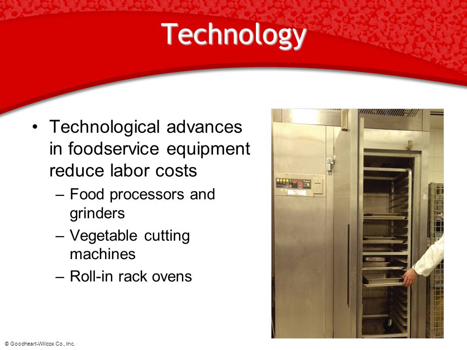Technology Technological advances in foodservice equipment reduce labor costs. Food processors and grinders.
