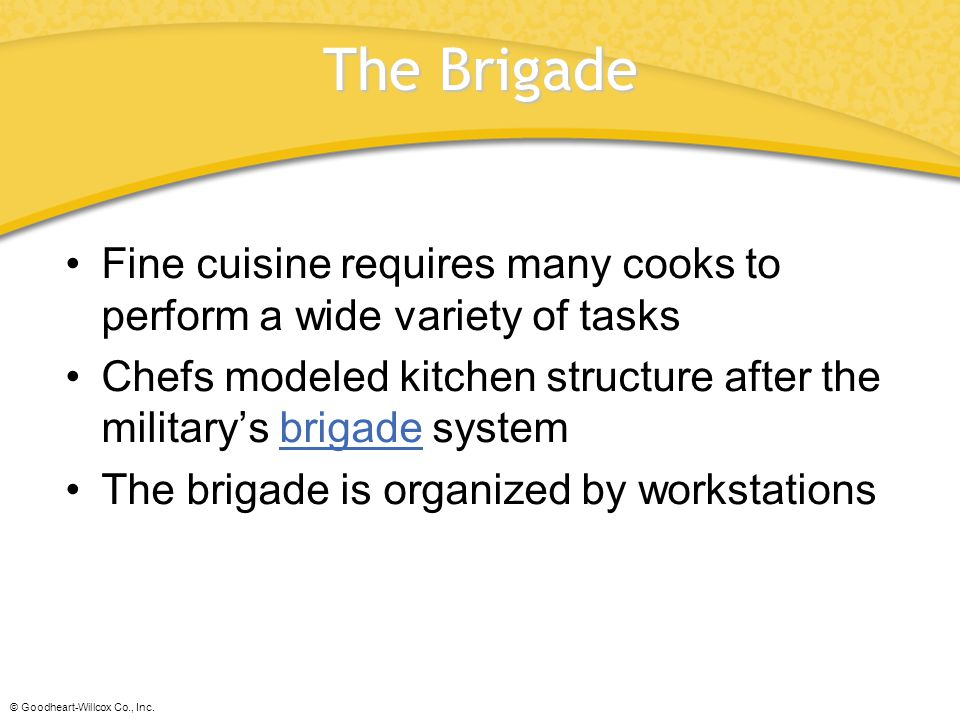 The Brigade Fine cuisine requires many cooks to perform a wide variety of tasks. Chefs modeled kitchen structure after the military's brigade system.