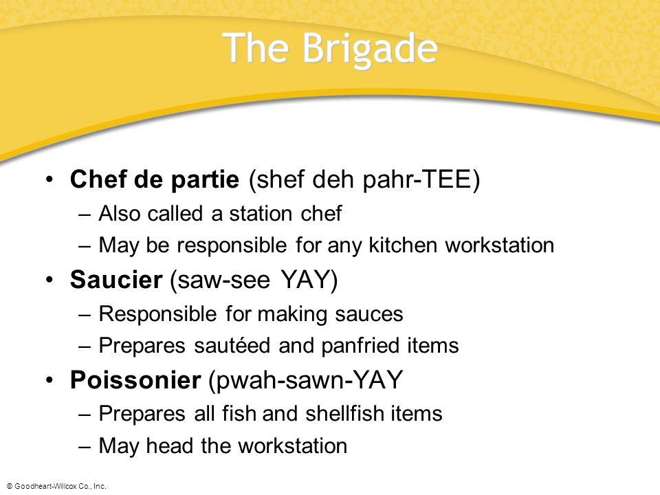 The Brigade Chef de partie (shef deh pahr-TEE) Saucier (saw-see YAY)