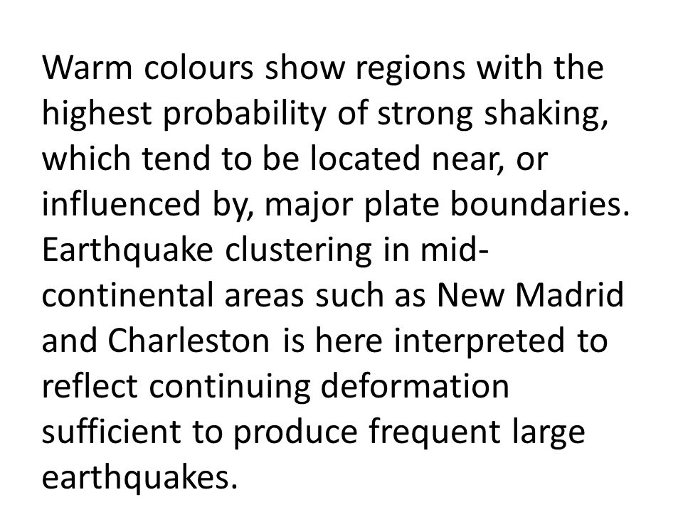 Warm colours show regions with the highest probability of strong shaking, which tend to be located near, or influenced by, major plate boundaries. Earthquake clustering in mid-continental areas such as New Madrid and Charleston is here interpreted to reflect continuing deformation sufficient to produce frequent large earthquakes.