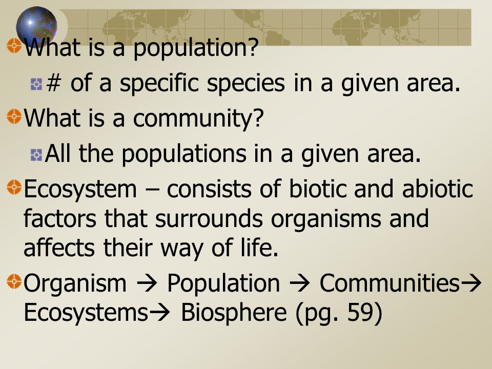 What is a population # of a specific species in a given area. What is a community All the populations in a given area.