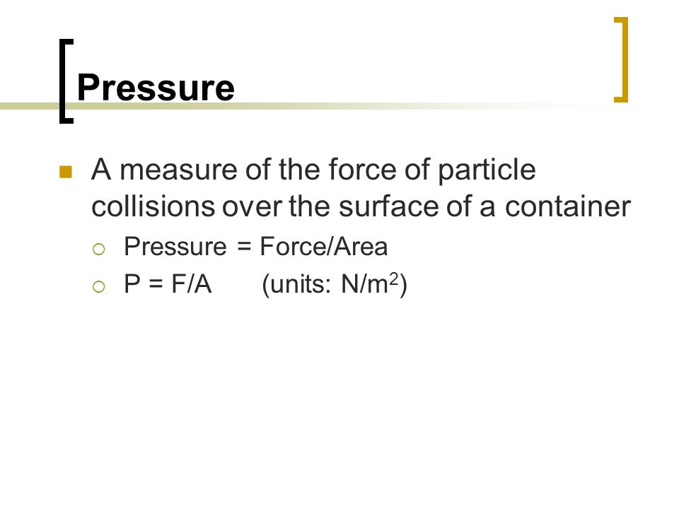 Pressure A measure of the force of particle collisions over the surface of a container. Pressure = Force/Area.