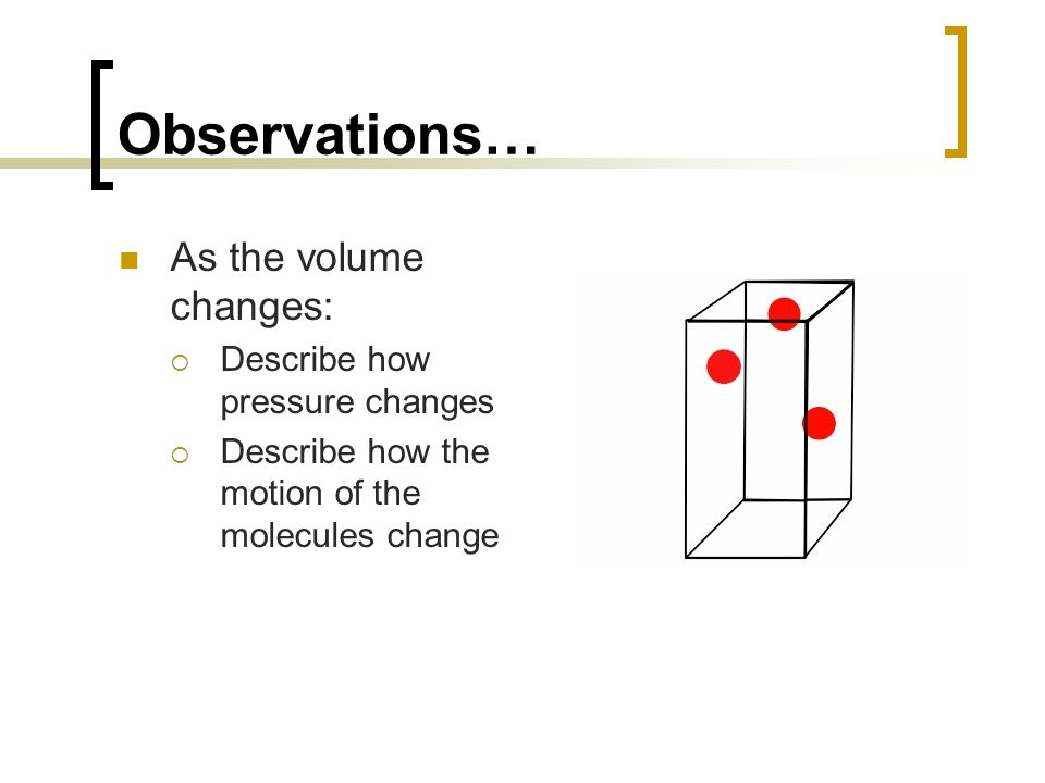 Observations… As the volume changes: Describe how pressure changes