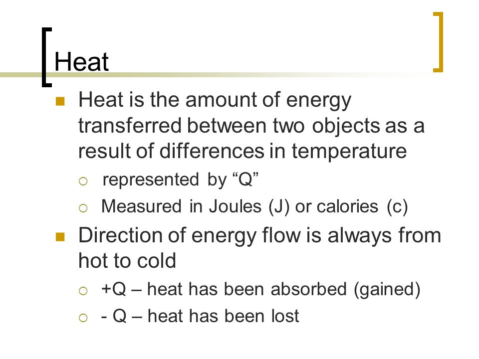 Heat Heat is the amount of energy transferred between two objects as a result of differences in temperature.