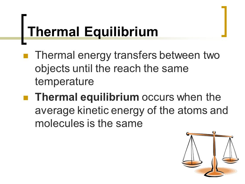Thermal Equilibrium Thermal energy transfers between two objects until the reach the same temperature.