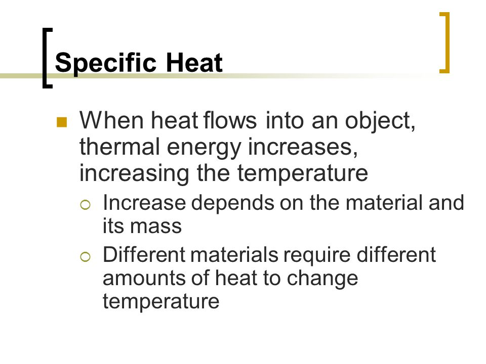 Specific Heat When heat flows into an object, thermal energy increases, increasing the temperature.