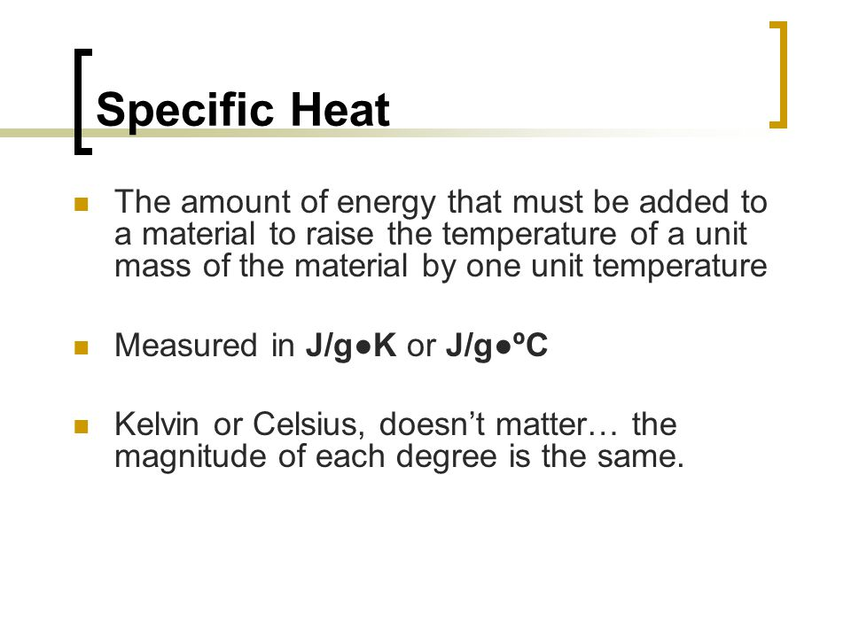 Specific Heat The amount of energy that must be added to a material to raise the temperature of a unit mass of the material by one unit temperature.
