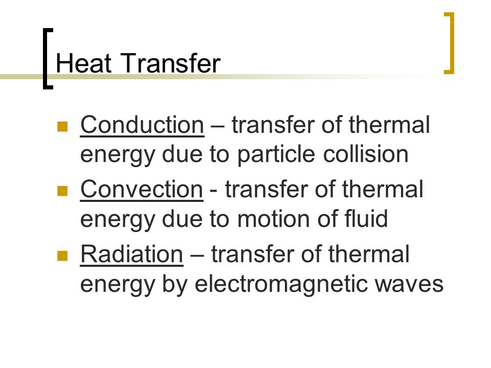 Heat Transfer Conduction – transfer of thermal energy due to particle collision. Convection - transfer of thermal energy due to motion of fluid.