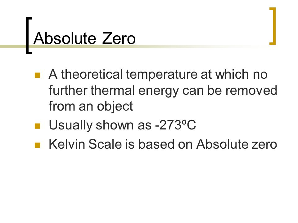 Absolute Zero A theoretical temperature at which no further thermal energy can be removed from an object.