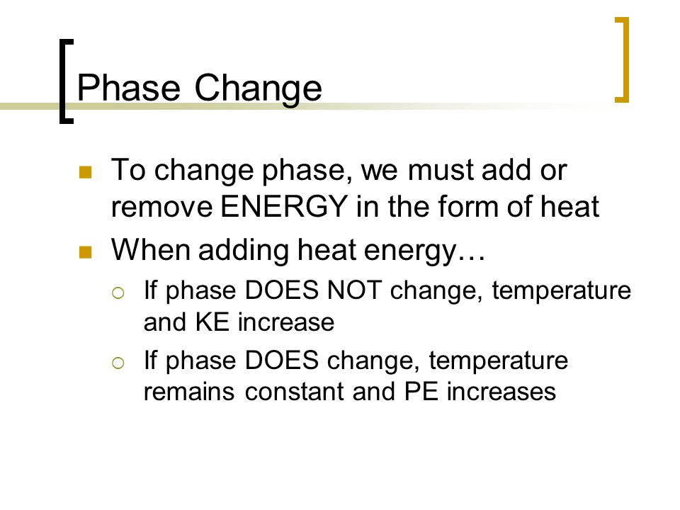 Phase Change To change phase, we must add or remove ENERGY in the form of heat. When adding heat energy…
