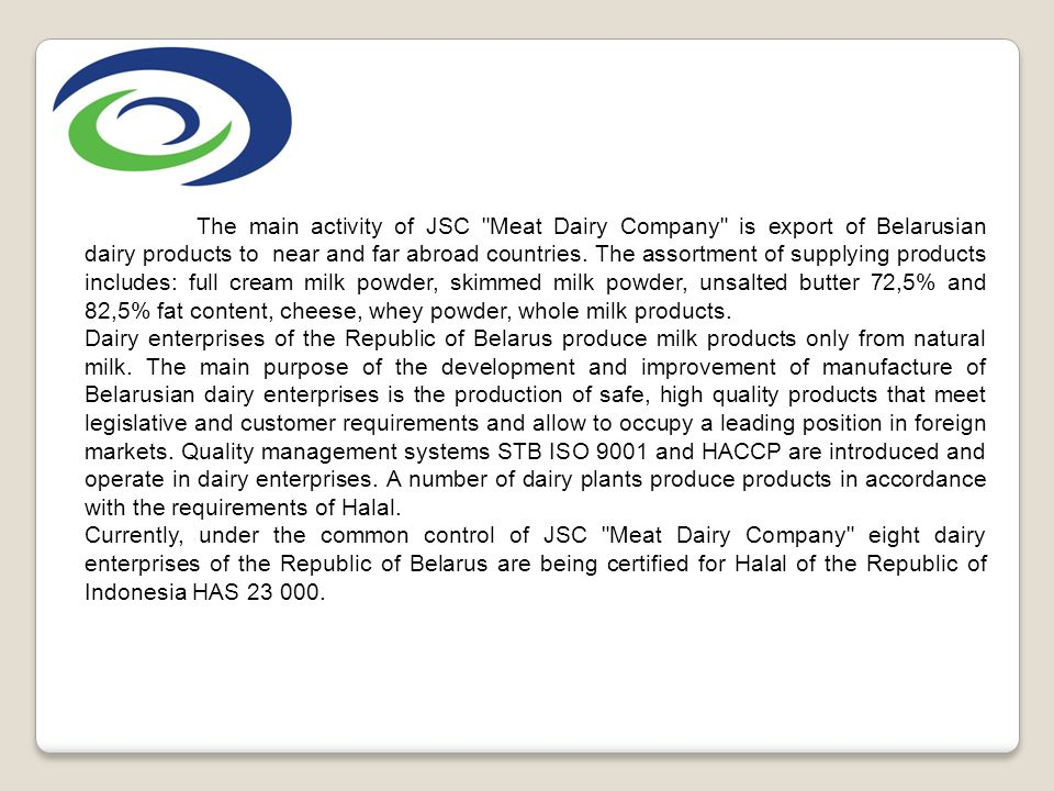 The main activity of JSC Meat Dairy Company is export of Belarusian dairy products to near and far abroad countries. The assortment of supplying products includes: full cream milk powder, skimmed milk powder, unsalted butter 72,5% and 82,5% fat content, cheese, whey powder, whole milk products.