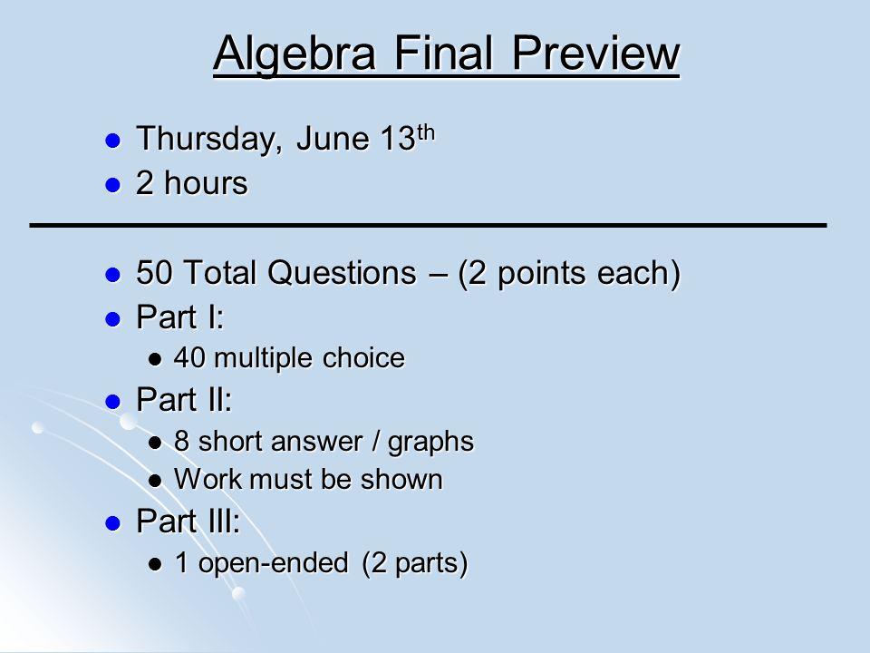 Algebra Final Preview Thursday, June 13th 2 hours