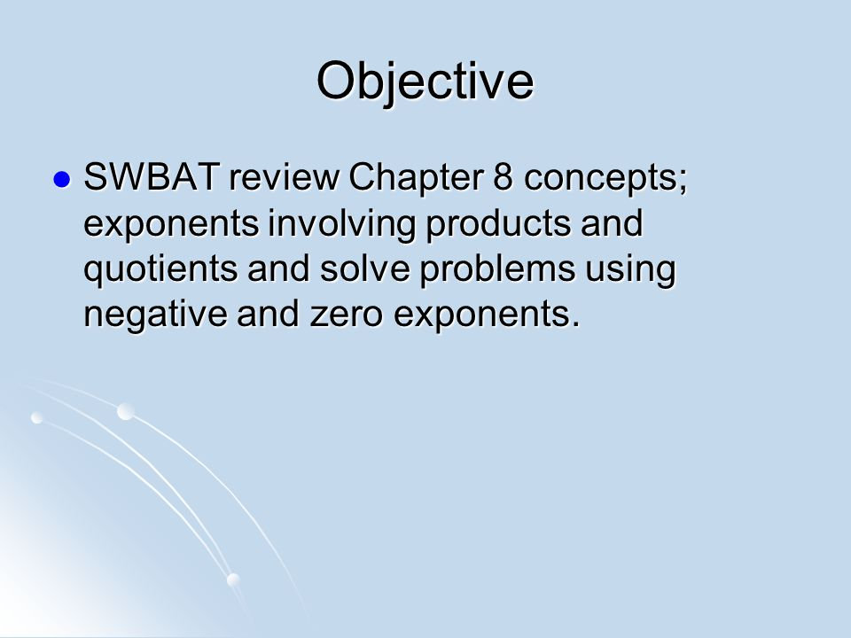 Objective SWBAT review Chapter 8 concepts; exponents involving products and quotients and solve problems using negative and zero exponents.