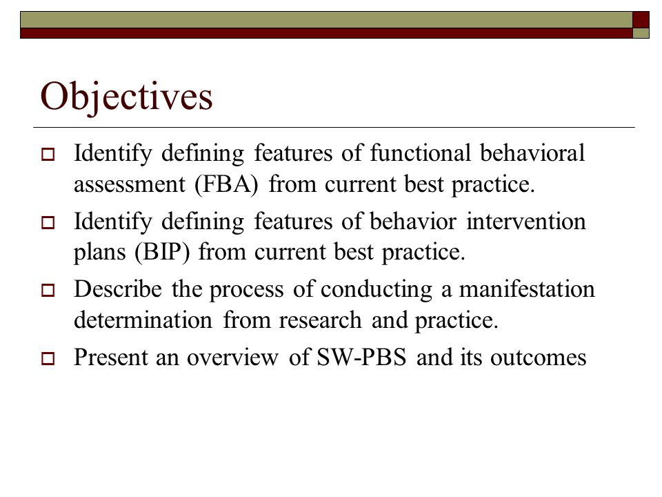 Objectives Identify defining features of functional behavioral assessment (FBA) from current best practice.