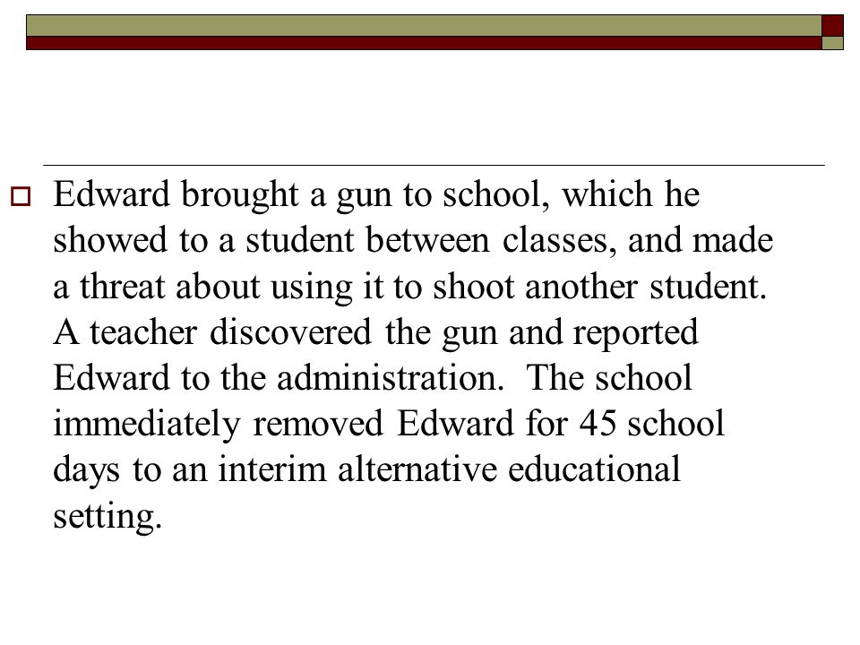 Edward brought a gun to school, which he showed to a student between classes, and made a threat about using it to shoot another student.