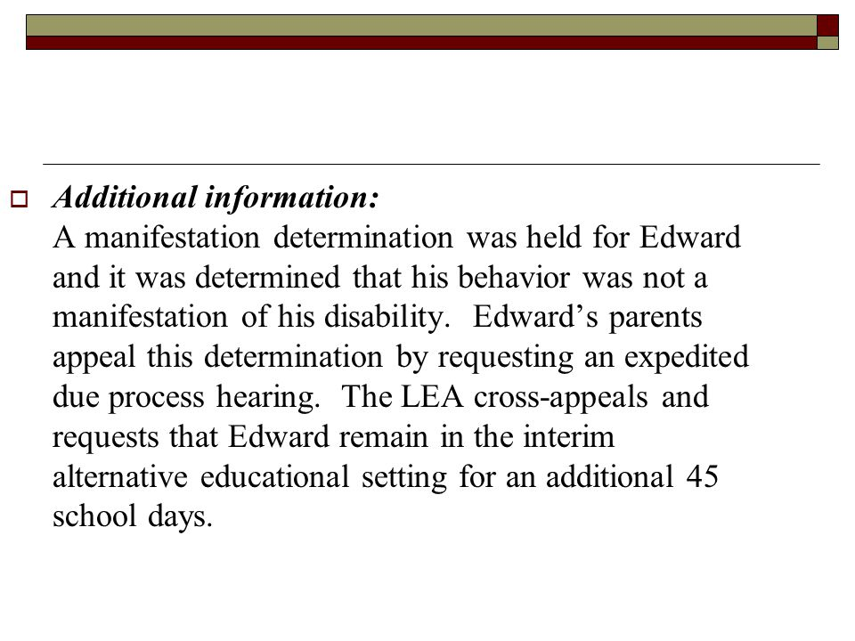 Additional information: A manifestation determination was held for Edward and it was determined that his behavior was not a manifestation of his disability.