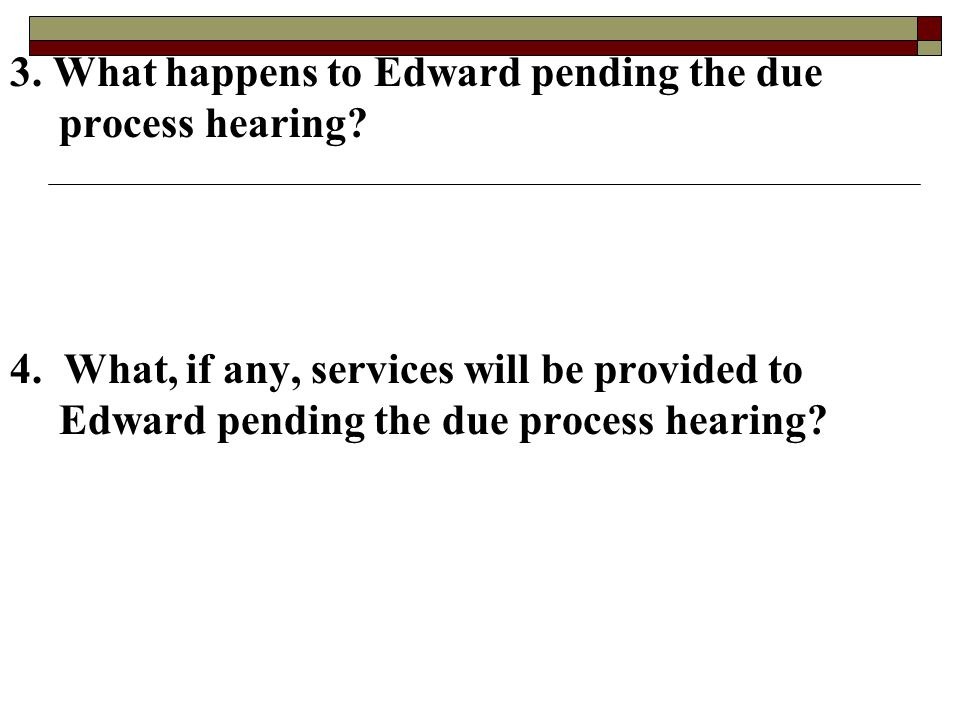 3. What happens to Edward pending the due process hearing