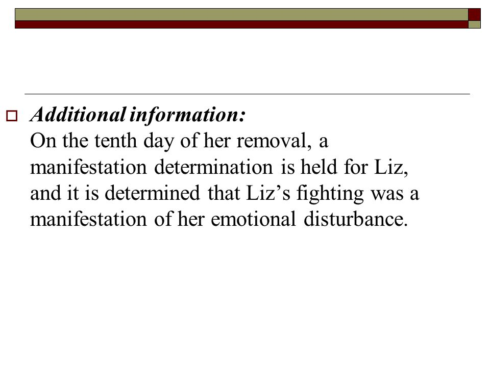 Additional information: On the tenth day of her removal, a manifestation determination is held for Liz, and it is determined that Liz's fighting was a manifestation of her emotional disturbance.