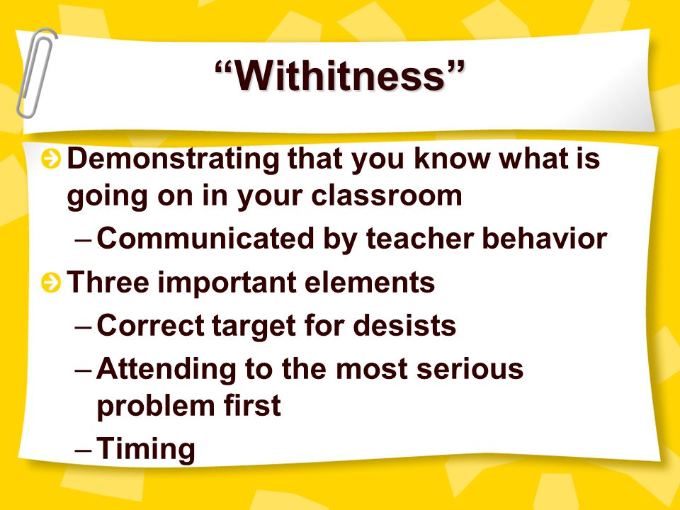 Withitness Demonstrating that you know what is going on in your classroom. Communicated by teacher behavior.